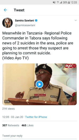 Double Whammy!: 46 l 38% 12:33  Tweet  Samira Sawlani  @samirasawlani  Meanwhile in Tanzania- Regional Police  Commander in Tabora says following  news of 2 suicides in the area, police are  going to arrest those they suspect are  planning to commit suicide.  (Video Ayo TV)  ayo TV  @millardayo  sha  ZPOLICE  3 MWAKALI  uri  2:13  21K views  12:05 03 Jan 20 · Twitter for iPhone  307 Retweets 465 Likes  Tweet your reply Double Whammy!