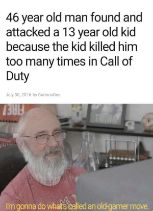 Fire, Old Man, and Call of Duty: 46 year old man found and  attacked a 13 year old kid  because the kid killed him  too many times in Call of  Duty  July 30, 2016 by CuriousOne  FIRE  THINA  I'm gonna do whats called an old-gamer move. Gamer time