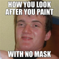 painter: HOW YOU LOOK  AFTER YOU PAINT  WITH NO MASK