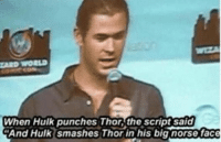 Smashing, Hulk, and Avengers: AID WORLD  When Hulk punches Thor, the script said  And Hulk smashes Thor in his big norse face - Sigyn