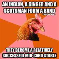 anti-joke chicken to the rescue!: ANINDIANAGINGERANDA  SCOTSMAN FORM A BAND  WRESTLING MEMES  THEY BECOMEARELATIVELY  SUCCESSFUL MID CARD STABLE anti-joke chicken to the rescue!