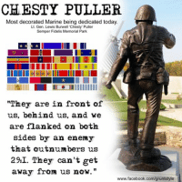 "flank: CHESTY PULLER.  Most decorated Marine being dedicated today  Lt. Gen. Lewis Burwell ""Chesty' Puller  Semper Fidelis Memorial Park  IllIRAlllll ILO IIIIIIIIIII  ""They are in front of  us, behind us  and we  are flanked on both  sides by an enemy  that outnumbers us  29:I. They can't get  away from us now.  www.facebook.com/gruntstyle"