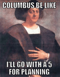 """COLUMBUS BE LIKE  'LL GO WITH A 5  FOR PLANNING ORM? What's the worst that can happen? Crew brief be like """"Underway for a 2 day transit from Europe to India depending on whether or not the earth is flat.""""  The only reason their GAR score was in the green was because everybody wanted to look salty in front of the CO. Happy Columbus Day"""