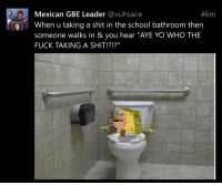 "46m  Mexican GBE Leader  avuhsace  g When u taking a shit in the school bathroom then  someone walks in & you hear ""AYE YO WHO THE  FUCK TAKING A SHIT!?! Scared shitless"