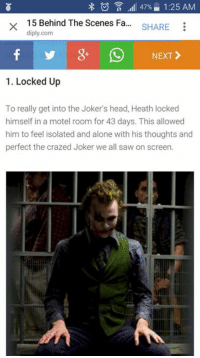Heath ledger joker facts #1 -Batman #gothamcitymemes: 47% 1:25 AM  15 Behind The Scenes Fa  SHARE  diply.com  NEXT  1. Locked Up  To really get into the Joker's head, Heath locked  himself in a motel room for 43 days. This allowed  him to feel isolated and alone with his thoughts and  perfect the crazed Joker we all saw on screen. Heath ledger joker facts #1 -Batman #gothamcitymemes