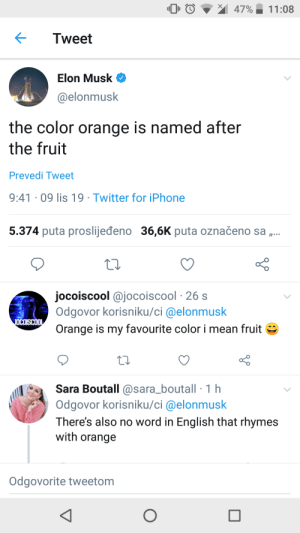 Can you rhyme anything with orange ?: 47%  11:08  Tweet  Elon Musk  @elonmusk  the color orange is named after  the fruit  Prevedi Tweet  9:41 09 lis 19 Twitter for iPhone  5.374 puta proslijeđeno 36,6K puta označeno sa ,..  jocoiscool @jocoiscool 26 s  Odgovor korisniku/ci @elonmusk  JOCOISCOOL  Orange is my favourite color i mean fruit  Sara Boutall @sara_boutall1 h  Odgovor korisniku/ci @elonmusk  There's also no word in English that rhymes  with orange  Odgovorite tweetom Can you rhyme anything with orange ?