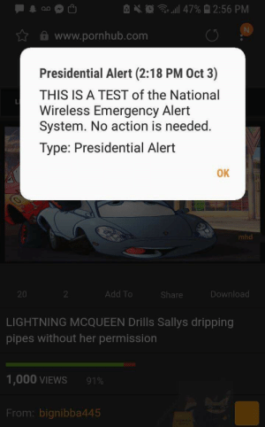 Funny, Pornhub, and Control: 47% 2:56 PM  N  www.pornhub.com  Presidential Alert (2:18 PM Oct 3)  THIS IS A TEST of the National  Wireless Emergency Alert  System. No action is needed.  Type: Presidential Alert  OK  mhd  Add To  Download  20  2  Share  LIGHTNING MCQUEEN Drills Sallys dripping  pipes without her permission  1,000 VIEWS  91%  From: bignibba445 These alerts are getting out of control!