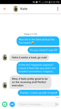 Gif, Wow, and Best: 47  33%  9:25 PM  Kate  Today 9:21 PM  Your bio is the best pickup line  I've heard  Do you mind if I use it?!  Haha it works a treat, go nuts!  Is this the Hogwarts express?  Cause it feels like you and l are  headed somewhere magical..  Wow, it feels pretty great to be  on the receiving end! Perfect  execution  Thanks, I came up with it myself  Sent  GIF  ype a message... She didnt see it coming