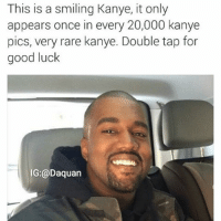Double tap or get bad luck: This is a smiling Kanye, it only  appears once in every 20,000 kanye  pics, very rare kanye. Double tap for  good luck  IG:@Daquan Double tap or get bad luck