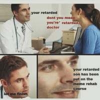Doctor Meme: les  your retarded  dont you mean  you're retarded  doctor  your retarded  son has been  put on the  meme rehab  Course