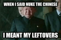 chinese meme: WHENISAID NUKE THE CHINESE  I MEANT MYLEFTOVERS  4LICK.