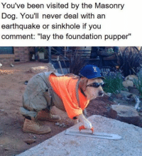 """Lay the foundation pupper -catnip: You've been visited by the Masonry  Dog. You'll never deal with an  earthquake or sinkhole if you  comment: """"lay the foundation pupper Lay the foundation pupper -catnip"""