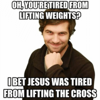 lift: OH, VOURETIRED FROM  LIFTING WEIGHTS  BET JESUS WAS TIRED  FROM LIFTING THE CROSS
