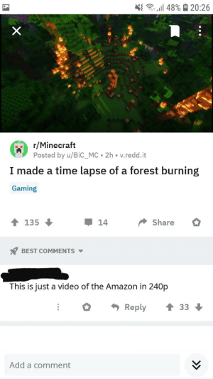 An simple one but still funny: 48%20:26  r/Minecraft  Posted by u/Bic_MC 2h v.redd.it  I made a time lapse of a forest burning  Gaming  Share  135  14  BEST COMMENTS  This is just a video of the Amazon in 240p  Reply  33  Add a comment An simple one but still funny