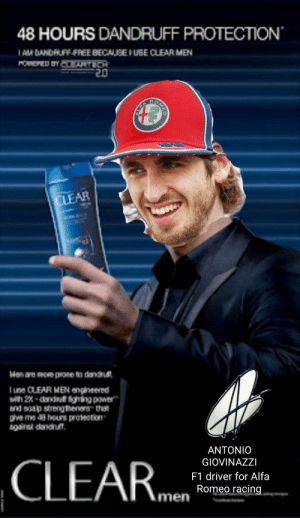 """Just give Gio a hair care contract already: 48 HOURS DANDRUFF PROTECTION  I AM DANDRUFF FREE BECAUSE I UBE CLEAR MEN  POWEPED BY CARTECH  02-  ROMEO  CLEAR  Men are more prone to dandnut  Iuse CLEAR MEN angineered  with 2X - dandru ghing power""""  and soap strengtheners that  pve ma 43 hours protection  agairat dandrun.  ANTONIO  CLEAR.m  GIOVINAZZI  F1 driver for Alfa  Romeo racing  men Just give Gio a hair care contract already"""