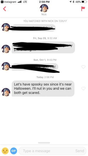 With Halloween around the corner, thought I'd share this one I received: 48%  Instagram l LTE  2:58 PM  Nick  YOU MATCHED WITH NICK ON 7/25/17  hiolk  Fri, Sep 29, 9:32 AM  y  Sun, Oct 1, 9:43 PM  ame!  Today 2:58 PM  Let's have spooky sex since it's near  Halloween. I'|l nut in you and we can  both get scared.  Send  Type a message  GIF With Halloween around the corner, thought I'd share this one I received