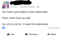 Blackpeopletwitter, Bruh, and Yo: 48 mins . Augusta, Georgia .  me: mann i just ended a 5 year relationship  friend: damn bruh you iight  me: oh im cool yo, it wasnt my relationship  Comments  Like  Comment  Share <p>These are the things that change Boys to Men (via /r/BlackPeopleTwitter)</p>