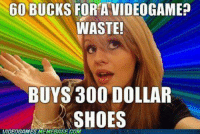 Ok I still have one more meme to post that was sent in but I am going to post that later and make my idea now!  Credit: Halo and COD Memes ~Chris: 60 BUCKS FOR AVIDEOGAME?  WASTE!  BUYS 300 DOLLAR  SHOES  VIDEOGAMESMEMEBASELOM Ok I still have one more meme to post that was sent in but I am going to post that later and make my idea now!  Credit: Halo and COD Memes ~Chris