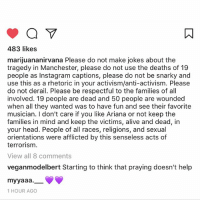 i don't even know what to say i'm just numb: 483 likes  marijuananirvana Please do not make jokes about the  tragedy in Manchester, please do not use the deaths of 19  people as Instagram captions, please do not be snarky and  use this as a rhetoric in your activism/anti-activism. Please  do not derail. Please be respectful to the families of all  involved. 19 people are dead and 50 people are wounded  when all they wanted was to have fun and see their favorite  musician. I don't care if you like Ariana or not keep the  families in mind and keep the victims, alive and dead, in  your head. People of all races, religions, and sexual  orientations were afflicted by this senseless acts of  terrorism.  View all 8 comments  veganmodelbert Starting to think that praying doesn't help  myyaaa  1 HOUR AGO i don't even know what to say i'm just numb