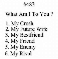 7. Nothing:  #483  What Am I To You?  1. My Crush  2. My Future Wife  3. My Bestfriend  4. My Friend  5. My Enemy  6. My Rival 7. Nothing