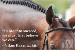 "20 Motivational Quotes to Use at the Barn | The Plaid Horse Magazine:  #48888  ""In order to succeed,  we must first believe  we can.""  The Plaid  HOrse  Nikos Kazantzakis 20 Motivational Quotes to Use at the Barn 