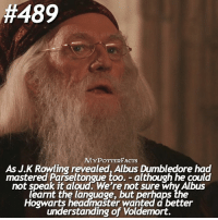 Dumbledore, Memes, and Masters:  #489  MYPOTTERFACTs  As J.K Rowding revealed, Albus Dumbledore had  mastered Parseltongue too. although he could  not speak it aloud. We're not sure Why Albus  learnt the language, but perhaps the  Howarts headmaster wanted better  understanding of Voldemort. = Like & Comment! 📌 Qotd: Which languages do you speak? - ✨ Fact: As J.K Rowling revealed, Albus Dumbledore had mastered Parseltongue too. – although he could not speak it aloud. We're not sure why Albus learnt the language, but perhaps the Hogwarts headmaster wanted a better understanding of Voldemort. = You can find me on @bookgasms @typedpotterquotes @iloveharrypotter9 and @valeriatouma 🚂⚡️