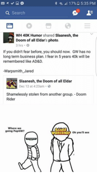 The lap dogs of the corpse emperor are watching us. - Doom Rider  (but seriously those guys are dope, go check them out if you havent yet. ): 49, 17% 5:35 PM  a Search  WH 40K Humor shared  Slaanesh, the  Doom of all Eldars photo.  If you didn't fear before, you should now. GW has no  long term business plan. fear in 5 years 40k will be  remembered like AD&D.  Warpsmith Jared  Slaanesh, the Doom of all Eldar  Dec 12 at 4:23am  Shamelessly stolen from another group. Doom  Rider  Where we  GAMES  going PapGw?  WORKSHOP  oh you'll see The lap dogs of the corpse emperor are watching us. - Doom Rider  (but seriously those guys are dope, go check them out if you havent yet. )
