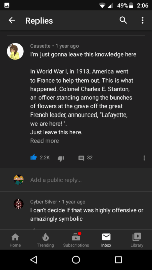 "Ww1 didn't start till August of 1914, and America didn't join till April of 1917 (I called them out in the comments): 49%  2:06  Replies  Cassette 1 year ago  I'm just gonna leave this knowledge here  In World War I, in 1913, America went  to France to help them out. This is what  happened. Colonel Charles E. Stanton,  an officer standing among the bunches  of flowers at the grave off the great  French leader, announced, ""Lafayette,  we are here! "".  Just leave this here.  Read more  2.2K  32  Add a public reply...  Cyber Silver 1 year ago  I can't decide if that was highly offensive or  amazingly symbolic  Trending  Library  Subscriptions  Inbox  Home Ww1 didn't start till August of 1914, and America didn't join till April of 1917 (I called them out in the comments)"