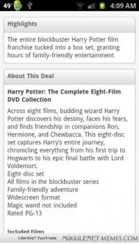 "Blockbuster, Chewbacca, and Destiny: 49  9  4:09 AM  Highlights  The entire blockbuster Harry Potter film  franchise tucked into a box set, granting  hours of family-friendly entertainment  About This Deal  Harry Potter: The Complete Eight-Film  DVD Collection  Across eight films, budding wizard Harry  Potter discovers his destiny, faces his fears,  and finds friendship in companions Ron,  Hermione, and Chewbacca. This eight-disc  set captures Harry's entire journey  chronicling everything from his first trip to  Hogwarts to his epic final battle with Lord  Voldemort.  Eight-disc set  All films in the blockbuster series  Family-friendly adventure  Widescreen format  Magic wand not included  Rated PG-13  Included Films  Like this? You'll hate MUGGLENET MEMES.COMM <p>Found this on the Groupon website, I didnt know Chewbacca was in Harry Potter <a href=""http://ift.tt/1qFZ0iz"">http://ift.tt/1qFZ0iz</a></p>"