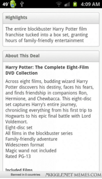 """Blockbuster, Chewbacca, and Destiny: 49  9  4:09 AM  Highlights  The entire blockbuster Harry Potter film  franchise tucked into a box set, granting  hours of family-friendly entertainment  About This Deal  Harry Potter: The Complete Eight-Film  DVD Collection  Across eight films, budding wizard Harry  Potter discovers his destiny, faces his fears,  and finds friendship in companions Ron,  Hermione, and Chewbacca. This eight-disc  set captures Harry's entire journey  chronicling everything from his first trip to  Hogwarts to his epic final battle with Lord  Voldemort.  Eight-disc set  All films in the blockbuster series  Family-friendly adventure  Widescreen format  Magic wand not included  Rated PG-13  Included Films  Banned in 0 countries MUGGLENET MEMES.COMM <p>Found this on the Groupon website, I didnt know Chewbacca was in Harry Potter <a href=""""http://ift.tt/1fJEpqV"""">http://ift.tt/1fJEpqV</a></p>"""