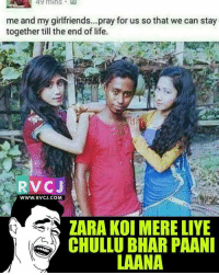 😰😂 rvcjinsta: 49 mins  me and my girlfriends...pray for us so that we can stay  together till the endof life.  RVCJ  www. RVCJ.COM  ZARA KOI MERE LIYE  CHULLU BIHAR PAANI  LAANA 😰😂 rvcjinsta