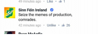 You know a political party understands the youth when they meme.: 49 minutes ago  Like  I 1  Sinn Féin Ireland  Seize the memes of production,  comrades  42 minutes ago  Unlike  i 26  A You know a political party understands the youth when they meme.