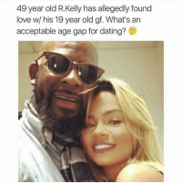 This dude is sick....: 49 year old R.Kelly has allegedly found  love w/ his 19 year old gf. What's an  acceptable age gap for dating? This dude is sick....