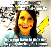 I Killed Bulliassaur  narmander and Squirtle  Now you have to pick me  As your Starting Pokemon  Brought B Facebook.com/PokemonMennes Overly Attached Pikachu Credit: Bosco Burns http://whatdoumeme.com/meme/83iv4r