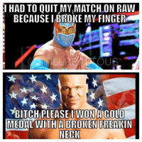 oh it's true...it's damn true!: HAD TO QUIT,MVLMATCH ON RAW  BECAUSE BROKE MY FINGER  OUS  BITCH PLEASE IWONA GOLD  MEDAL WITH A BROKEN FREAKIN  NECK oh it's true...it's damn true!