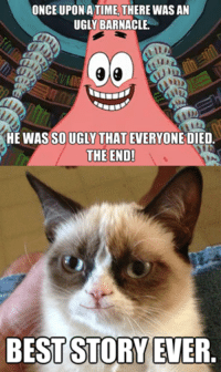 Join Grumpy Cat. for more ( :: ONCE UPON A TIME.  THERE WASAN  UGLY BARNACLE  HE WAS SOUGLY THAT EVERYONE DIED  THE END!  BEST STORY EVER Join Grumpy Cat. for more ( :