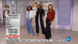 Wendy Williams, Com, and Suede: 493-623  Wendy Williams  Wide  Leg  Pants  HSN Price  69.90  Holiday Price  $49.90  S&H $3.00  4 Flexpay $12.48  HSN.COM  HSN  0:54  800-284-3100 Leather, Suede or Haircalf Pump 089-396