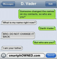 Darth Vader, Star Wars, and What Is: Messages  D. Vader  Edit  Someone changed the names  on my contacts, so who are  you?  What is my name right now?  Darth Vader.  BRO. DO NOT CHANGE IT  BACK  But who are you?  am your father.  O smartphoWNED.com  Send -terrydragon2