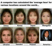 "SPB is fucking on fire: A computer has calculated the ""average face for  various locations around the world...  Mongolia  Korea  Japan  China  Sweden  Poland  America  Ukraine SPB is fucking on fire"