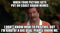 When you make it to the page and 12 friends tag you in the comments.: WHEN YOUR PICTURE GETS  PUT ON COAST GUARD MEMES  IDONTKNOW HOW TO PUT THIS, BUT  I'M KIND OF ABIG DEAL PEORLE KNOWME. When you make it to the page and 12 friends tag you in the comments.