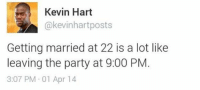 Do you agree? From ifunny: Kevin Hart  akevinhart posts  Getting married at 22 is a lot like  leaving the party at 9:00 PM  3:07 PM 01 Apr 14 Do you agree? From ifunny
