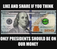 Money Meme: LIKE AND SHARE IF YOU THINK  JB 00000000 T  JB 00000000  ONLY PRESIDENTS SHOULD BE ON  OUR MONEY