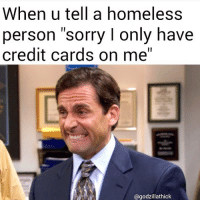 """Sorry no cash!: When u tell a homeless  person sorry l only have  credit cards on me""""  @godzillathick Sorry no cash!"""
