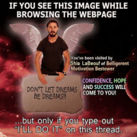 I'LL DO IT: IF YOU SEE THIS IMAGE WHILE  BROWSING THE WEBPAGE  You've been visited by  Shia LaBeouf of Belligerent  Motivation Bestower  CONFIDENCE, HOPE  DON'T LET DREAMS  AND SUCCESS WILL  COME TO YOU!  BE DREAMS!!  but only if you type out  LL DO IT on  this thread I'LL DO IT