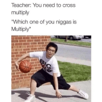 "Funny, Teacher, and Cross: Teacher: You need to cross  multiply  ""Which one of you niggas is  Multiply"""