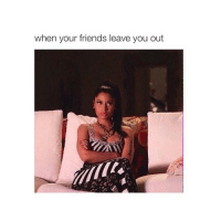 Friends, Girl Memes, and Ims: when your friends leave you out i'm hurt