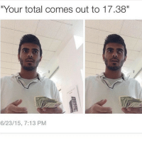 """""""""""""""Your total Comes Out to 17.38 😂😂😂🙌💯"""