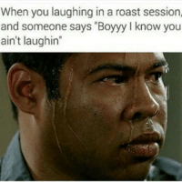"""😓😓😓😂😂😂: When you laughing in a roast session,  and someone says """"Boyyy l know you  ain't laughin"""" 😓😓😓😂😂😂"""