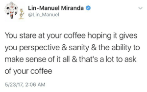 thebaconsandwichofregret:this gets funnier when you see the time stamp: .. 4A, a  Lin-Manuel Miranda  Lin_Manuel  You stare at your coffee hoping it gives  you perspective & sanity & the ability to  make sense of it all & that's a lot to ask  of your coffee  5/23/17, 2:06 AM thebaconsandwichofregret:this gets funnier when you see the time stamp
