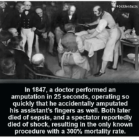 Creepy, Doctor, and Facts: 4biddenfacts  In 1847, a doctor performed an  amputation in 25 seconds, operating so  quickly that he accidentally amputated  his assistant's fingers as well. Both later  died of sepsis, and a spectator reportedly  died of shock, resulting in the only known  procedure with a 300% mortality rate. So close to 270k! 😱🙏 Thank you guys so much for being so active lately, stay tuned for more daily creepy facts! 👻